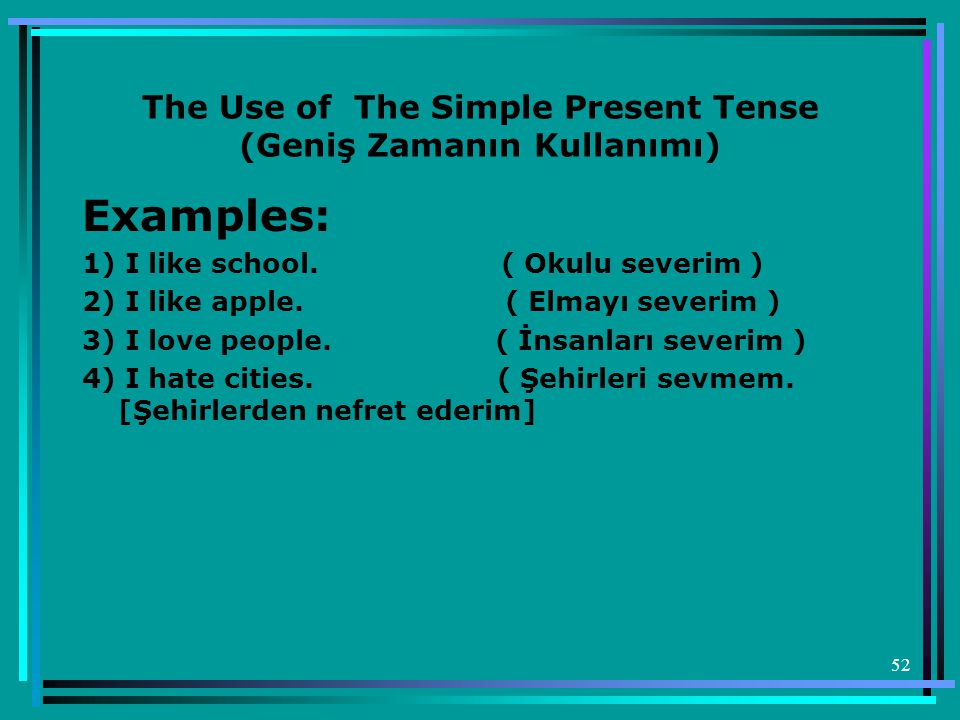 52 The Use of The Simple Present Tense (Geniş Zamanın Kullanımı) Examples: 1) I like school.