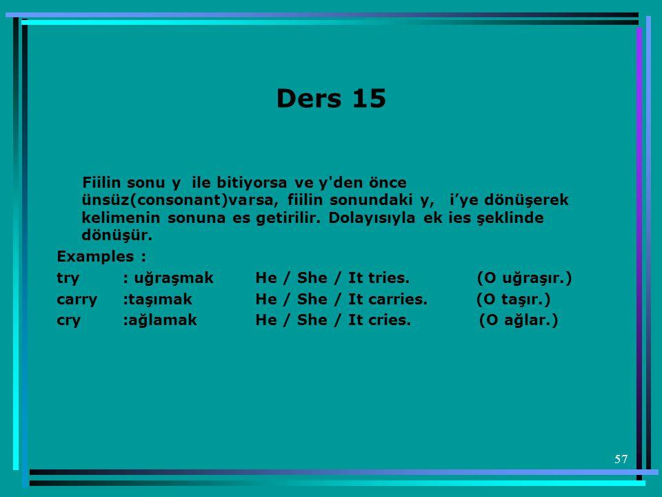 57 Ders 15 Fiilin sonu y ile bitiyorsa ve y'den önce ünsüz(consonant)varsa, fiilin sonundaki y, i'ye dönüşerek kelimenin sonuna es getirilir. Dolayısı