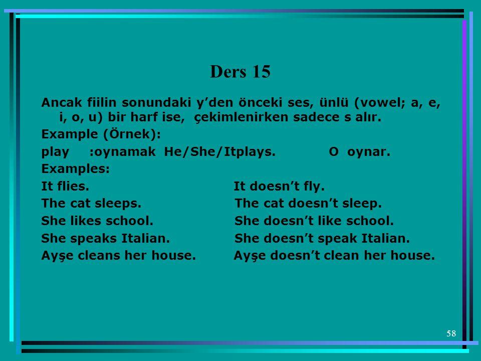 58 Ders 15 Ancak fiilin sonundaki y'den önceki ses, ünlü (vowel; a, e, i, o, u) bir harf ise, çekimlenirken sadece s alır. Example (Örnek): play:oynam