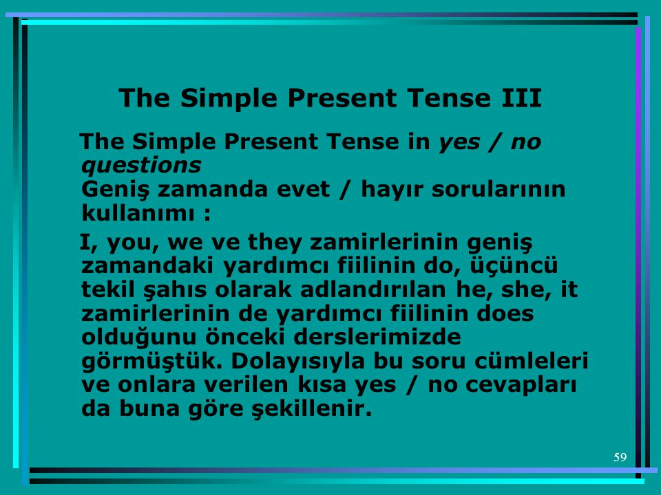 59 The Simple Present Tense III The Simple Present Tense in yes / no questions Geniş zamanda evet / hayır sorularının kullanımı : I, you, we ve they z