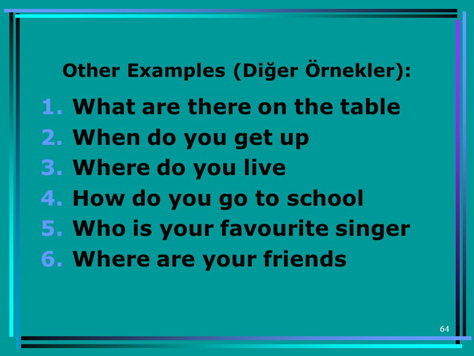 64 Other Examples (Diğer Örnekler): 1.What are there on the table 2.When do you get up 3.Where do you live 4.How do you go to school 5.Who is your favourite singer 6.Where are your friends