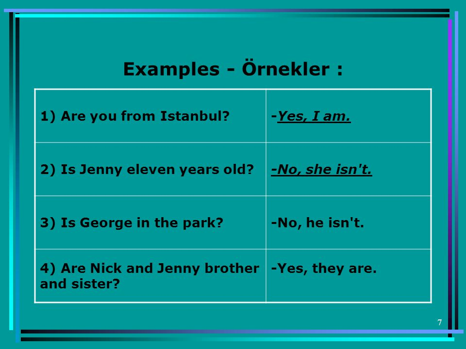 7 Examples - Örnekler : 1) Are you from Istanbul?-Yes, I am.