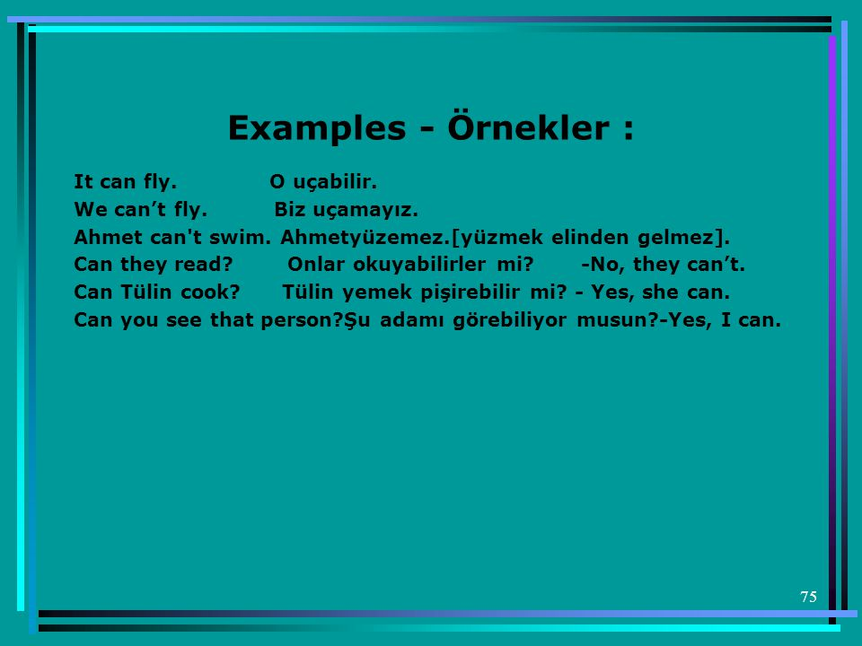 75 Examples - Örnekler : It can fly.O uçabilir. We can't fly.