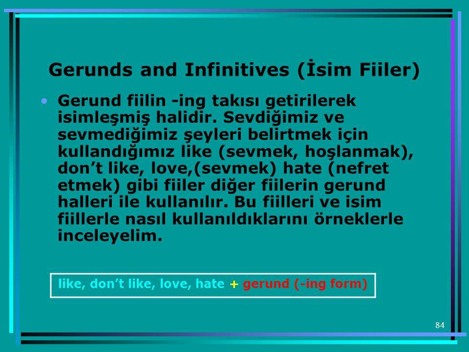 84 Gerunds and Infinitives (İsim Fiiler) •Gerund fiilin -ing takısı getirilerek isimleşmiş halidir. Sevdiğimiz ve sevmediğimiz şeyleri belirtmek için