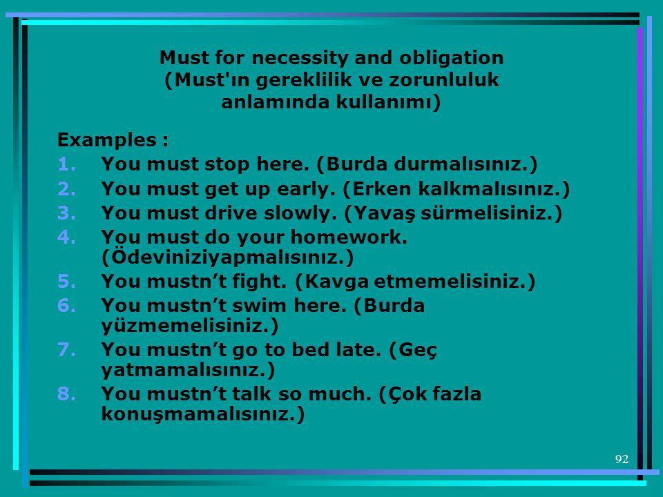 92 Must for necessity and obligation (Must'ın gereklilik ve zorunluluk anlamında kullanımı) Examples : 1.You must stop here. (Burda durmalısınız.) 2.Y