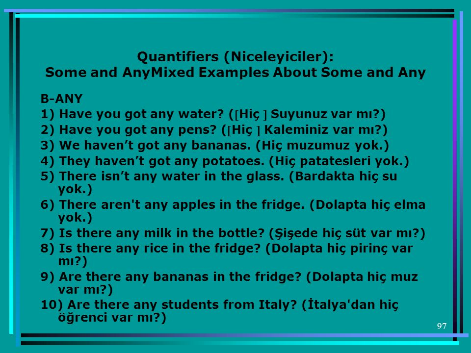97 Quantifiers (Niceleyiciler): Some and AnyMixed Examples About Some and Any B-ANY 1) Have you got any water.