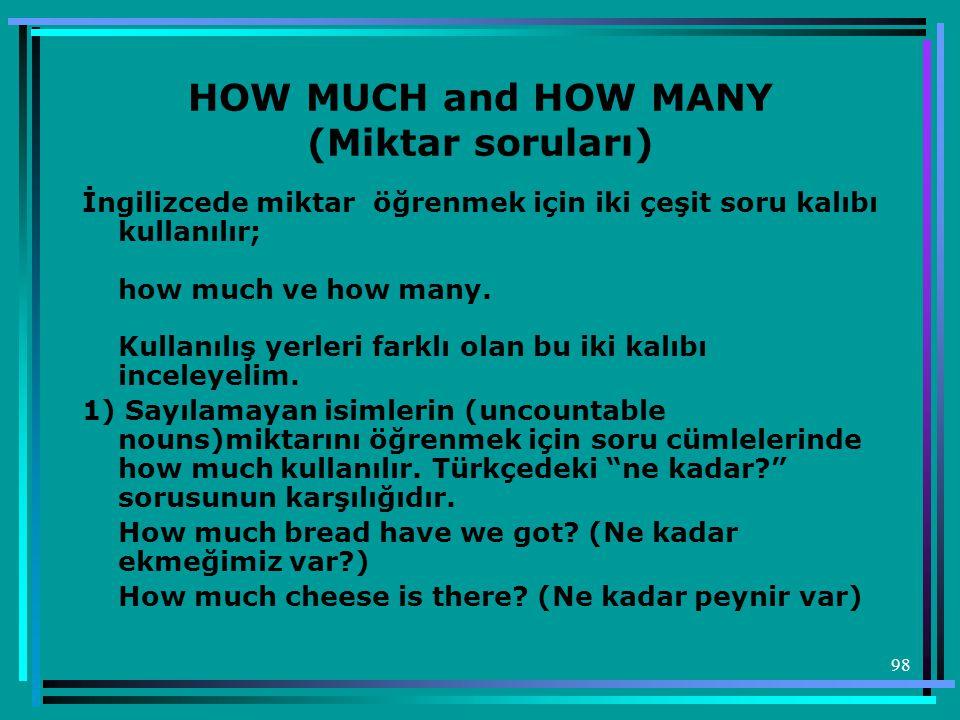98 HOW MUCH and HOW MANY (Miktar soruları) İngilizcede miktar öğrenmek için iki çeşit soru kalıbı kullanılır; how much ve how many. Kullanılış yerleri
