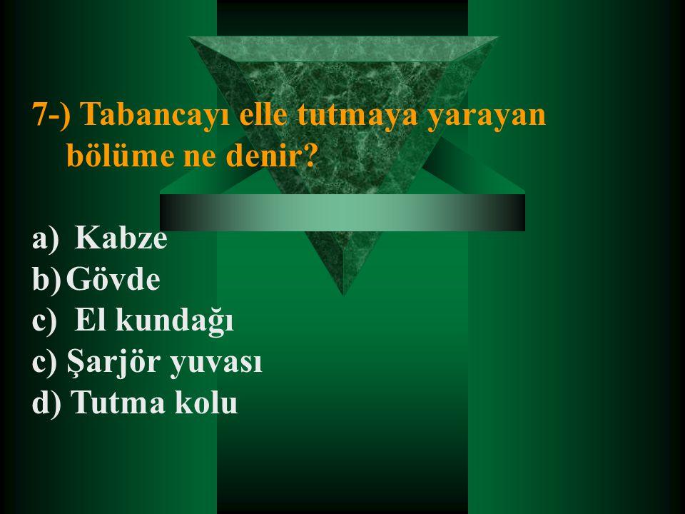 7-) Tabancayı elle tutmaya yarayan bölüme ne denir? a) Kabze b)Gövde c) El kundağı c) Şarjör yuvası d) Tutma kolu