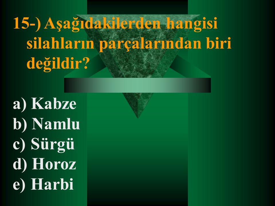 15-) Aşağıdakilerden hangisi silahların parçalarından biri değildir? a) Kabze b) Namlu c) Sürgü d) Horoz e) Harbi