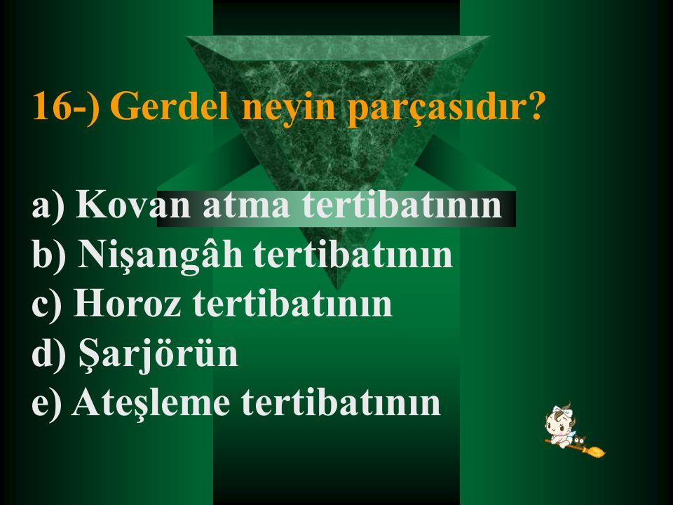 16-) Gerdel neyin parçasıdır? a) Kovan atma tertibatının b) Nişangâh tertibatının c) Horoz tertibatının d) Şarjörün e) Ateşleme tertibatının