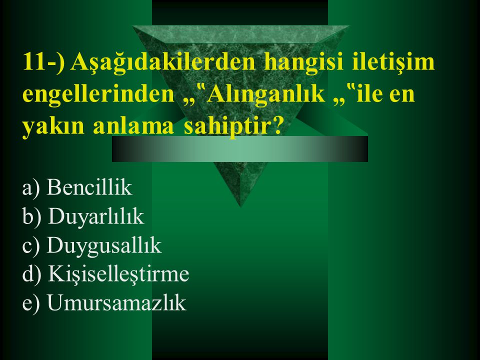 """11-) Aşağıdakilerden hangisi iletişim engellerinden """" """" Alınganlık """" """" ile en yakın anlama sahiptir? a) Bencillik b) Duyarlılık c) Duygusallık d) Kişi"""