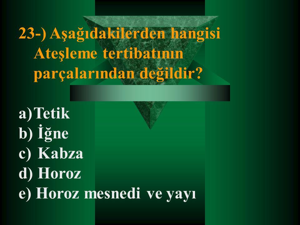 23-) Aşağıdakilerden hangisi Ateşleme tertibatının parçalarından değildir? a)Tetik b) İğne c) Kabza d) Horoz e) Horoz mesnedi ve yayı