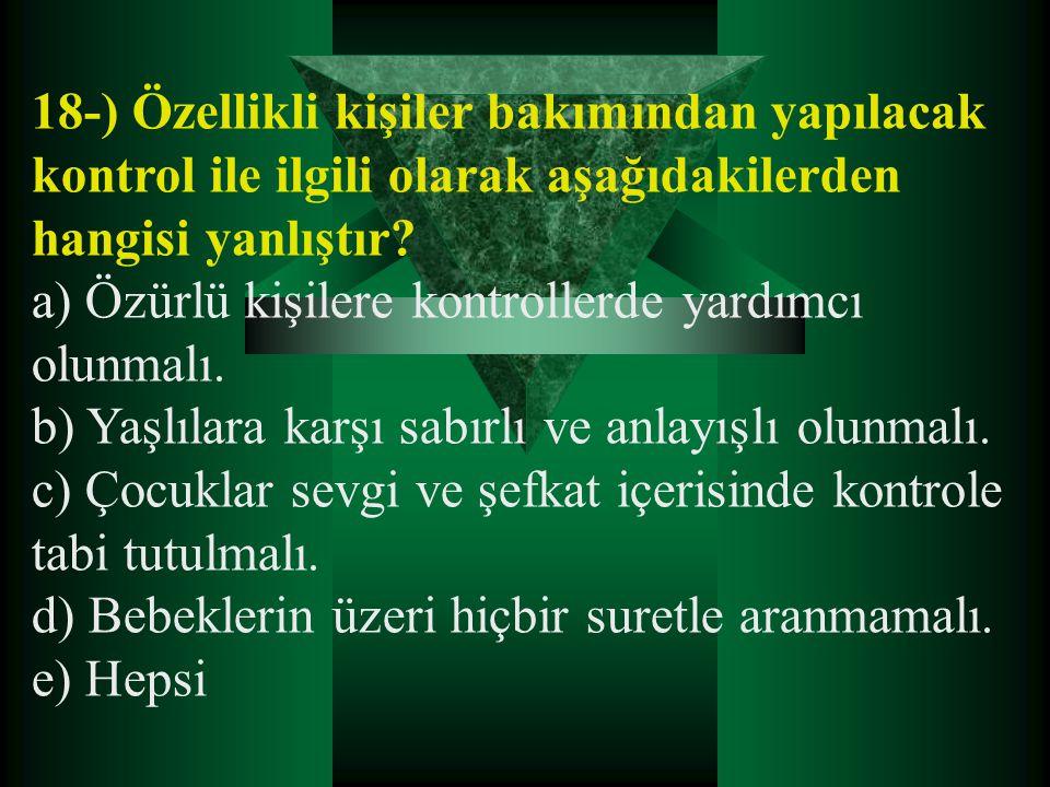 18-) Özellikli kişiler bakımından yapılacak kontrol ile ilgili olarak aşağıdakilerden hangisi yanlıştır? a) Özürlü kişilere kontrollerde yardımcı olun