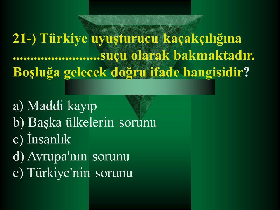 21-) Türkiye uyuşturucu kaçakçılığına.........................suçu olarak bakmaktadır. Boşluğa gelecek doğru ifade hangisidir? a) Maddi kayıp b) Başka