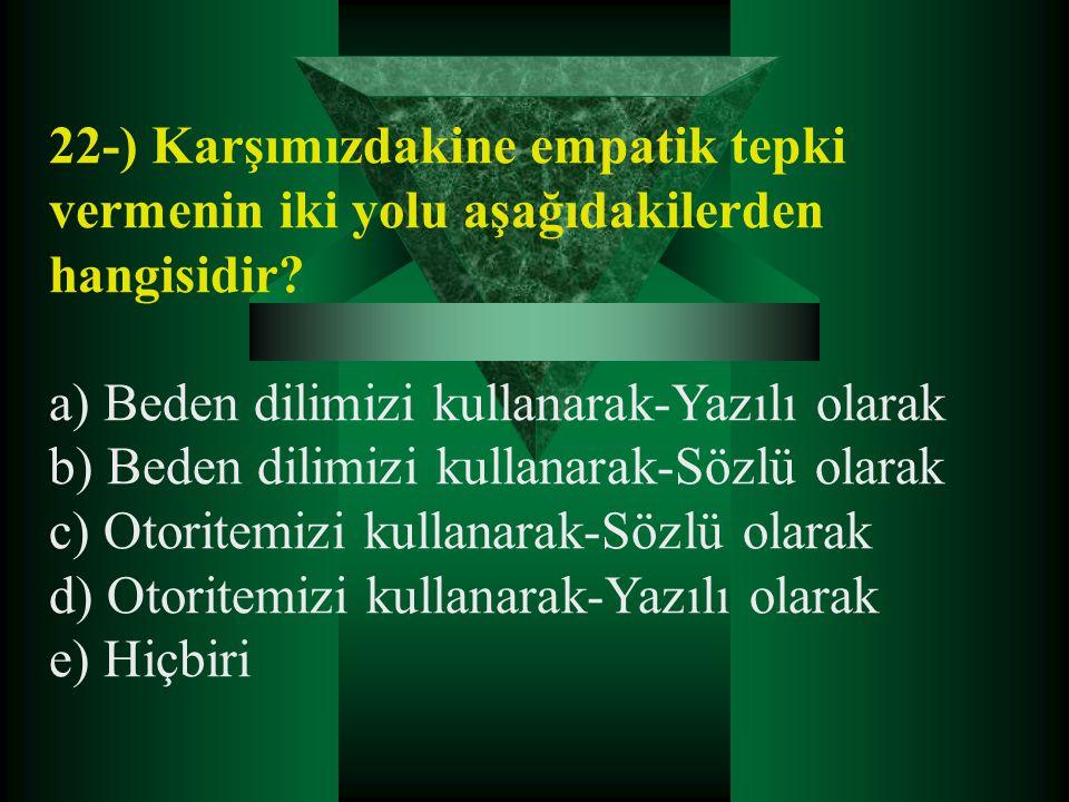 22-) Karşımızdakine empatik tepki vermenin iki yolu aşağıdakilerden hangisidir? a) Beden dilimizi kullanarak-Yazılı olarak b) Beden dilimizi kullanara