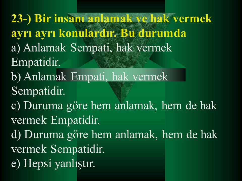 23-) Bir insanı anlamak ve hak vermek ayrı ayrı konulardır. Bu durumda a) Anlamak Sempati, hak vermek Empatidir. b) Anlamak Empati, hak vermek Sempati