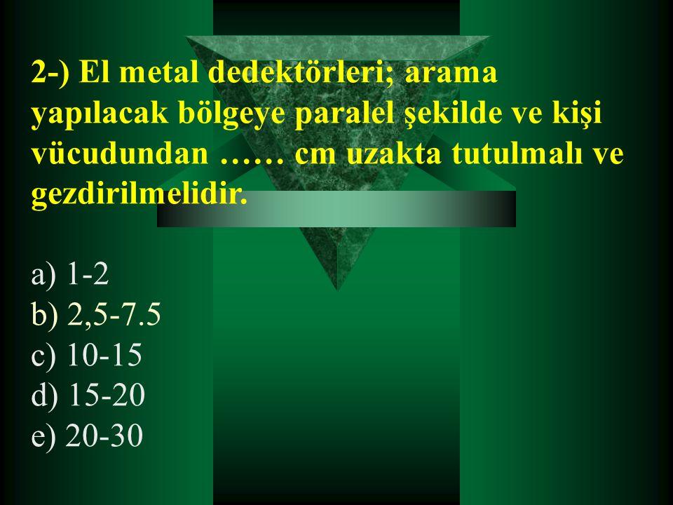 2-) El metal dedektörleri; arama yapılacak bölgeye paralel şekilde ve kişi vücudundan …… cm uzakta tutulmalı ve gezdirilmelidir. a) 1-2 b) 2,5-7.5 c)
