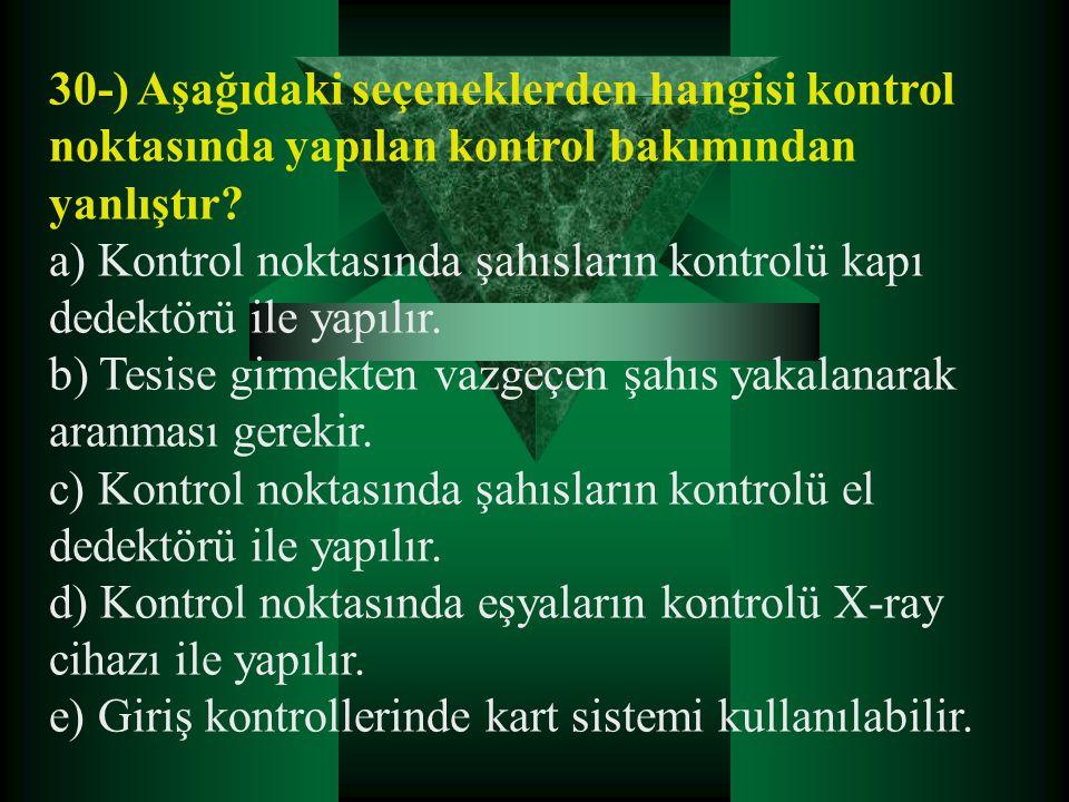 30-) Aşağıdaki seçeneklerden hangisi kontrol noktasında yapılan kontrol bakımından yanlıştır? a) Kontrol noktasında şahısların kontrolü kapı dedektörü