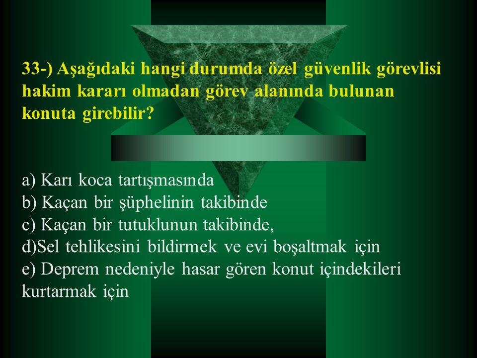 33-) Aşağıdaki hangi durumda özel güvenlik görevlisi hakim kararı olmadan görev alanında bulunan konuta girebilir? a) Karı koca tartışmasında b) Kaçan