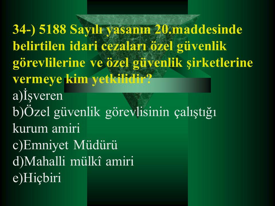 34-) 5188 Sayılı yasanın 20.maddesinde belirtilen idari cezaları özel güvenlik görevlilerine ve özel güvenlik şirketlerine vermeye kim yetkilidir? a)İ
