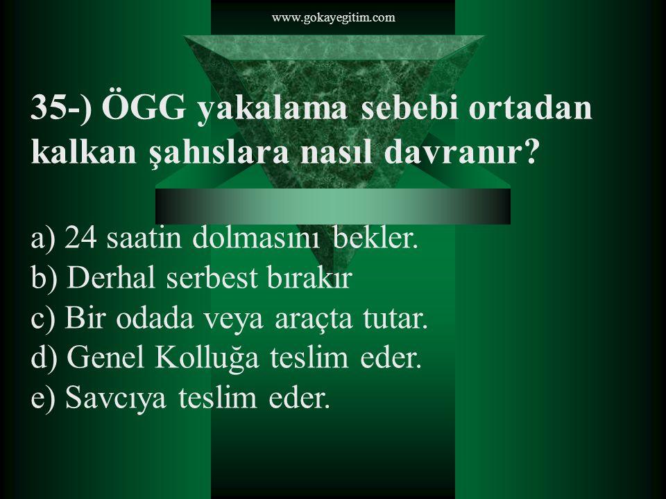 www.gokayegitim.com 35-) ÖGG yakalama sebebi ortadan kalkan şahıslara nasıl davranır? a) 24 saatin dolmasını bekler. b) Derhal serbest bırakır c) Bir