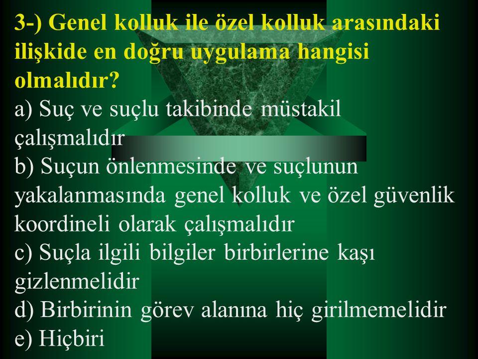 3-) Genel kolluk ile özel kolluk arasındaki ilişkide en doğru uygulama hangisi olmalıdır? a) Suç ve suçlu takibinde müstakil çalışmalıdır b) Suçun önl