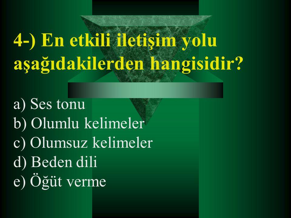 4-) En etkili iletişim yolu aşağıdakilerden hangisidir? a) Ses tonu b) Olumlu kelimeler c) Olumsuz kelimeler d) Beden dili e) Öğüt verme