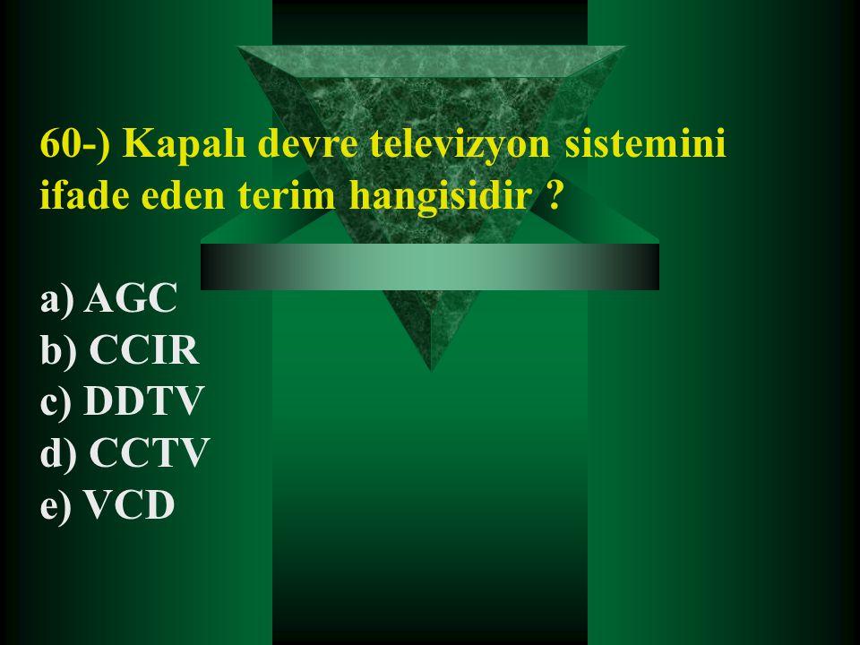 60-) Kapalı devre televizyon sistemini ifade eden terim hangisidir ? a) AGC b) CCIR c) DDTV d) CCTV e) VCD
