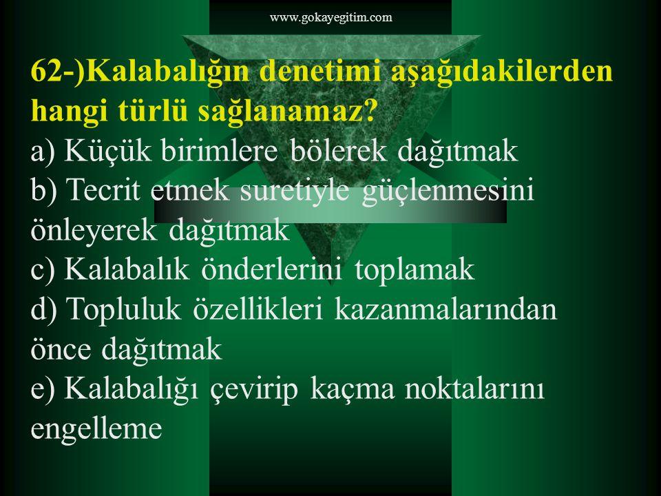 www.gokayegitim.com 62-)Kalabalığın denetimi aşağıdakilerden hangi türlü sağlanamaz? a) Küçük birimlere bölerek dağıtmak b) Tecrit etmek suretiyle güç