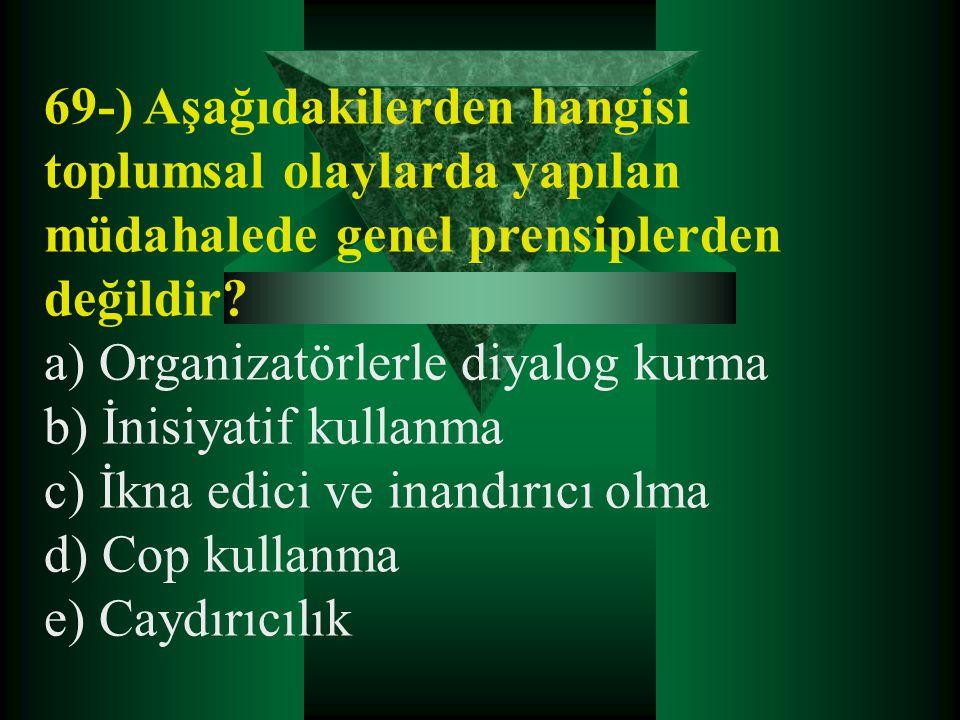 69-) Aşağıdakilerden hangisi toplumsal olaylarda yapılan müdahalede genel prensiplerden değildir? a) Organizatörlerle diyalog kurma b) İnisiyatif kull
