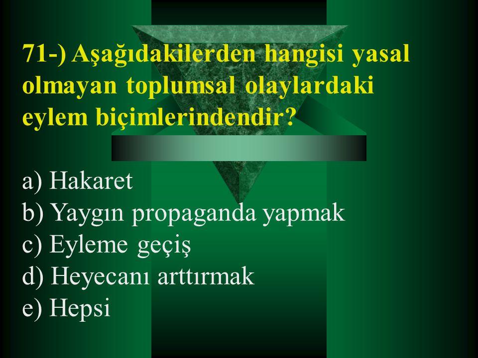 71-) Aşağıdakilerden hangisi yasal olmayan toplumsal olaylardaki eylem biçimlerindendir? a) Hakaret b) Yaygın propaganda yapmak c) Eyleme geçiş d) Hey