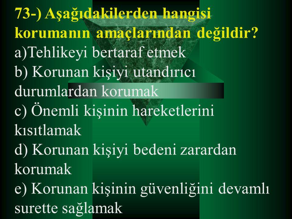 73-) Aşağıdakilerden hangisi korumanın amaçlarından değildir? a)Tehlikeyi bertaraf etmek b) Korunan kişiyi utandırıcı durumlardan korumak c) Önemli ki
