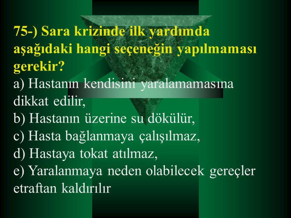 75-) Sara krizinde ilk yardımda aşağıdaki hangi seçeneğin yapılmaması gerekir? a) Hastanın kendisini yaralamamasına dikkat edilir, b) Hastanın üzerine