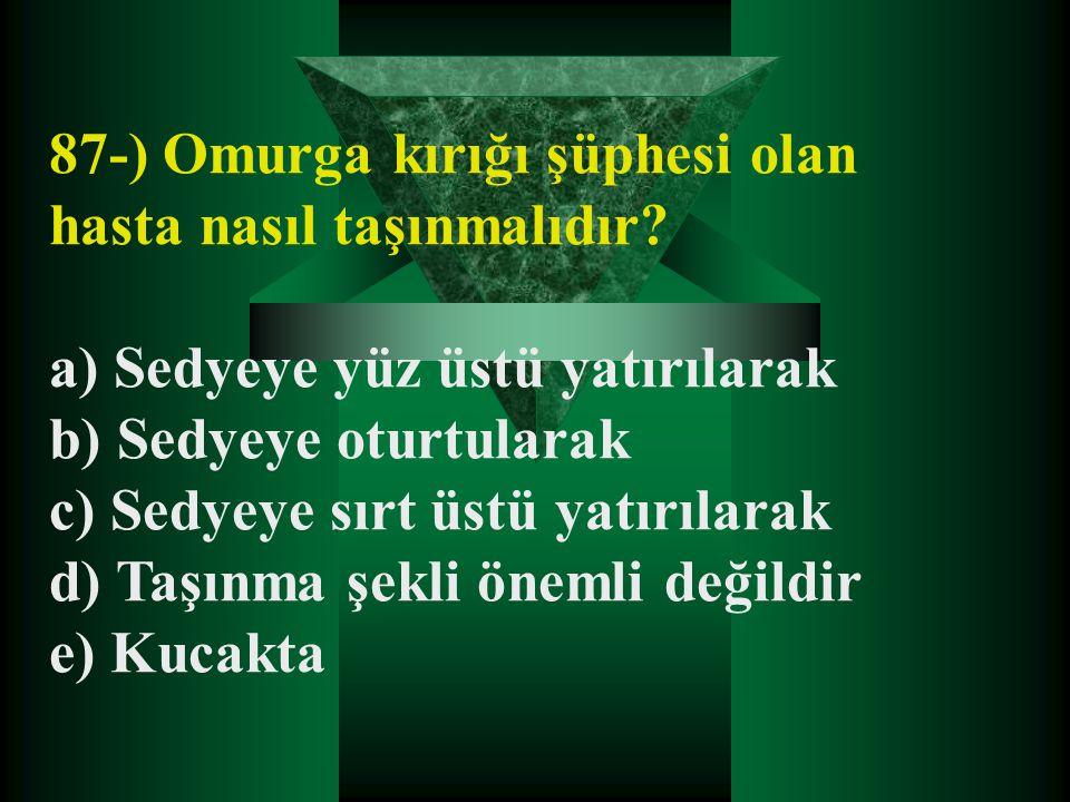 87-) Omurga kırığı şüphesi olan hasta nasıl taşınmalıdır? a) Sedyeye yüz üstü yatırılarak b) Sedyeye oturtularak c) Sedyeye sırt üstü yatırılarak d) T