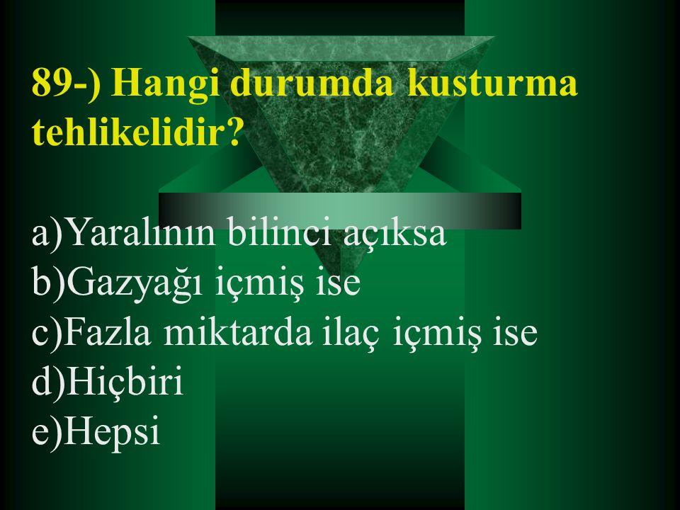 89-) Hangi durumda kusturma tehlikelidir? a)Yaralının bilinci açıksa b)Gazyağı içmiş ise c)Fazla miktarda ilaç içmiş ise d)Hiçbiri e)Hepsi