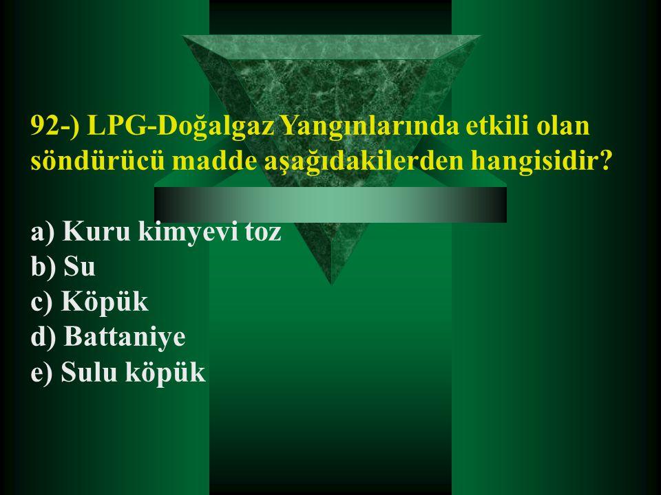 92-) LPG-Doğalgaz Yangınlarında etkili olan söndürücü madde aşağıdakilerden hangisidir? a) Kuru kimyevi toz b) Su c) Köpük d) Battaniye e) Sulu köpük