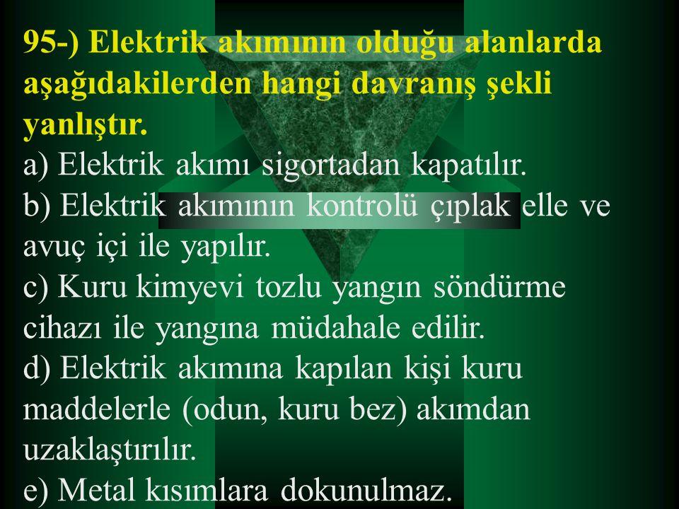 95-) Elektrik akımının olduğu alanlarda aşağıdakilerden hangi davranış şekli yanlıştır. a) Elektrik akımı sigortadan kapatılır. b) Elektrik akımının k