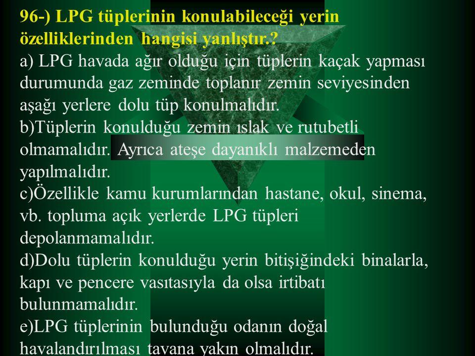 96-) LPG tüplerinin konulabileceği yerin özelliklerinden hangisi yanlıştır.? a) LPG havada ağır olduğu için tüplerin kaçak yapması durumunda gaz zemin