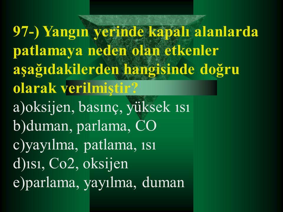 97-) Yangın yerinde kapalı alanlarda patlamaya neden olan etkenler aşağıdakilerden hangisinde doğru olarak verilmiştir? a)oksijen, basınç, yüksek ısı