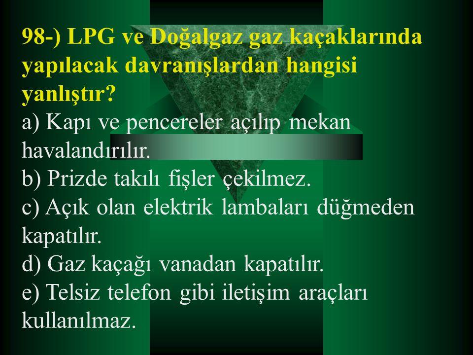 98-) LPG ve Doğalgaz gaz kaçaklarında yapılacak davranışlardan hangisi yanlıştır? a) Kapı ve pencereler açılıp mekan havalandırılır. b) Prizde takılı