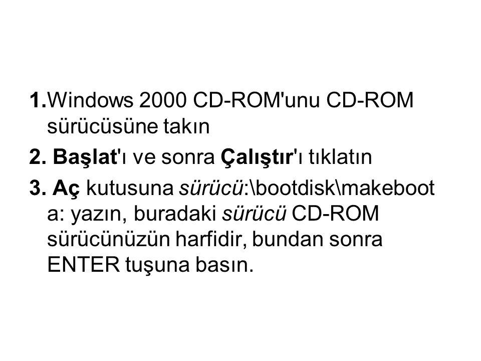 1.Windows 2000 CD-ROM'unu CD-ROM sürücüsüne takın 2. Başlat'ı ve sonra Çalıştır'ı tıklatın 3. Aç kutusuna sürücü:\bootdisk\makeboot a: yazın, buradaki