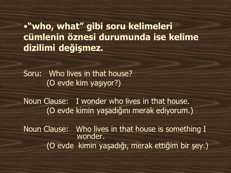 """•""""who, what"""" gibi soru kelimeleri cümlenin öznesi durumunda ise kelime dizilimi değişmez. Soru: Who lives in that house? (O evde kim yaşıyor?) Noun Cl"""
