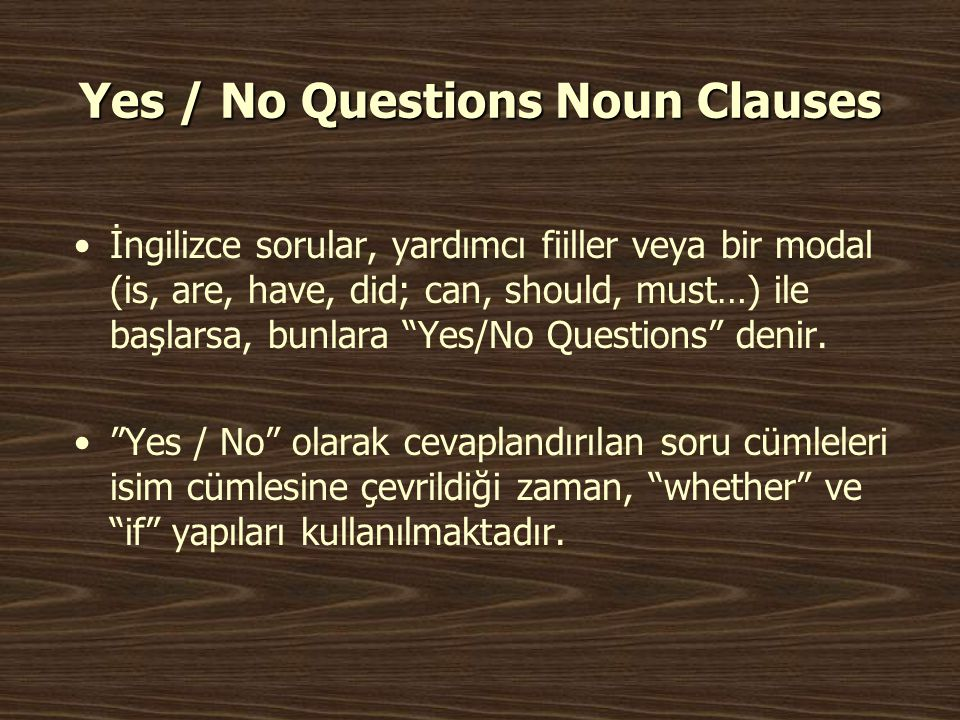 Yes / No Questions Noun Clauses •İngilizce sorular, yardımcı fiiller veya bir modal (is, are, have, did; can, should, must…) ile başlarsa, bunlara Yes/No Questions denir.
