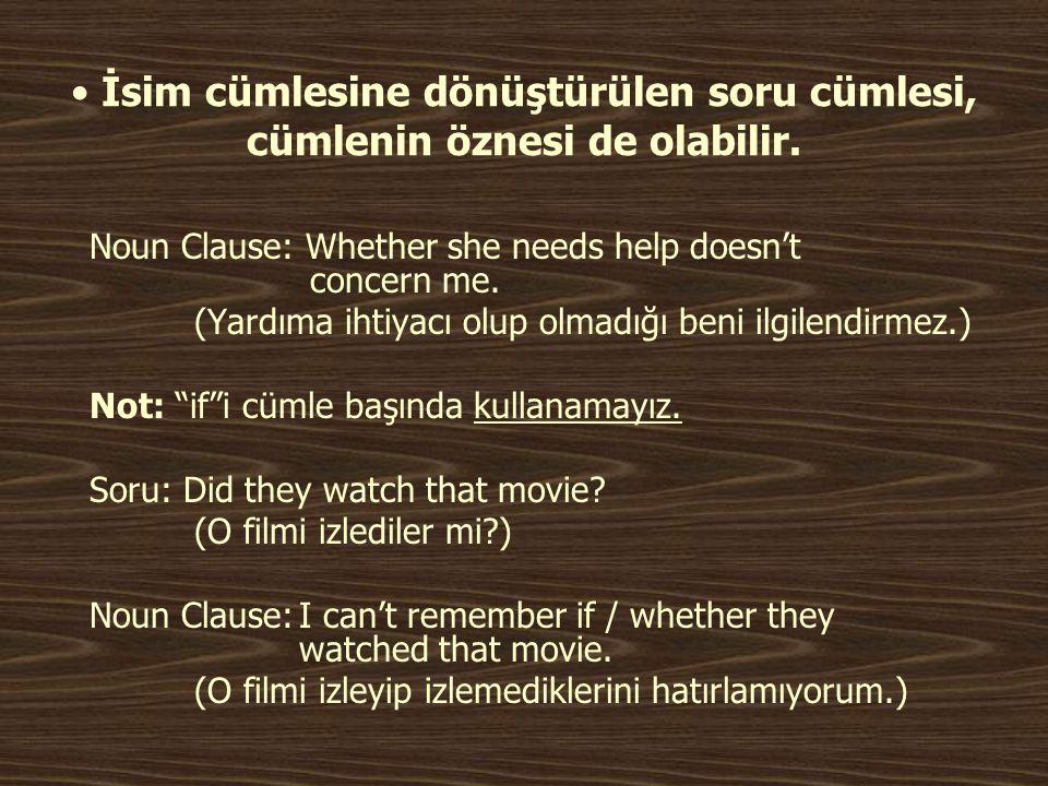 • İsim cümlesine dönüştürülen soru cümlesi, cümlenin öznesi de olabilir. Noun Clause: Whether she needs help doesn't concern me. (Yardıma ihtiyacı olu