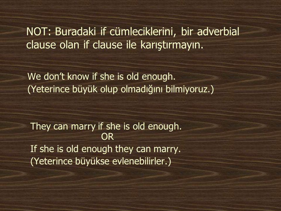 NOT: Buradaki if cümleciklerini, bir adverbial clause olan if clause ile karıştırmayın. We don't know if she is old enough. (Yeterince büyük olup olma