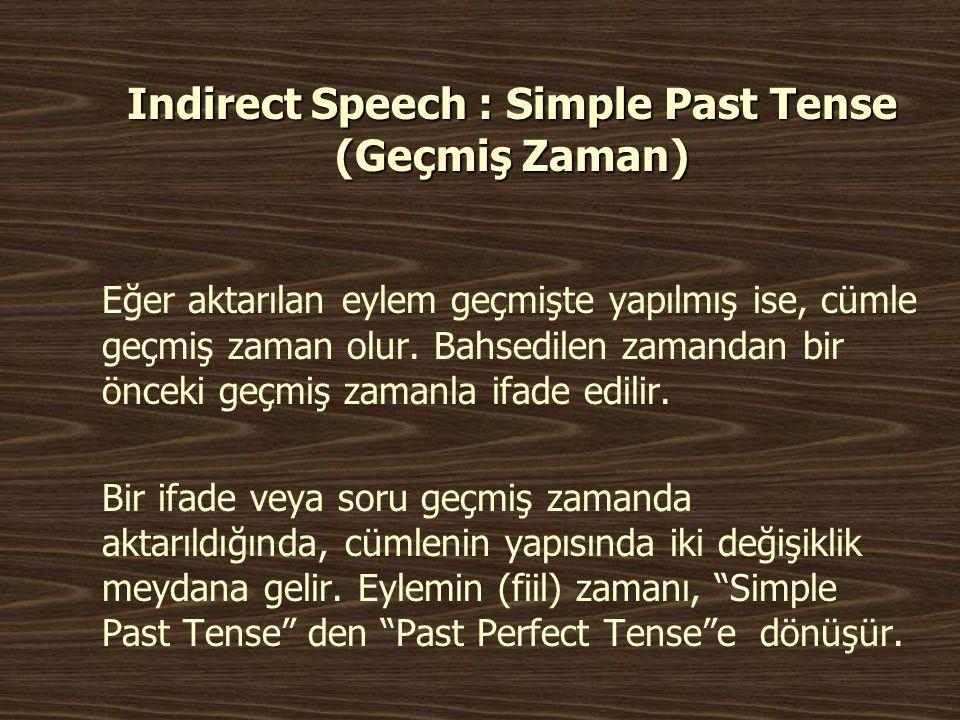 Indirect Speech : Simple Past Tense (Geçmiş Zaman) Eğer aktarılan eylem geçmişte yapılmış ise, cümle geçmiş zaman olur. Bahsedilen zamandan bir önceki