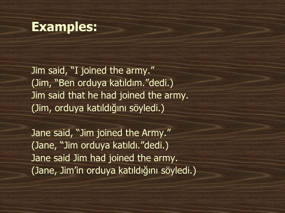 Examples: Jim said, I joined the army. (Jim, Ben orduya katıldım. dedi.) Jim said that he had joined the army.