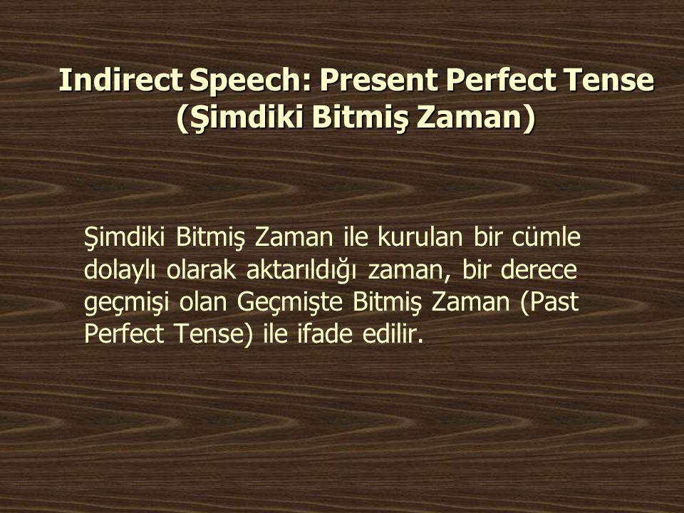 Indirect Speech: Present Perfect Tense (Şimdiki Bitmiş Zaman) Şimdiki Bitmiş Zaman ile kurulan bir cümle dolaylı olarak aktarıldığı zaman, bir derece