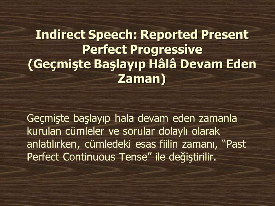 Indirect Speech: Reported Present Perfect Progressive (Geçmişte Başlayıp Hâlâ Devam Eden Zaman) Geçmişte başlayıp hala devam eden zamanla kurulan cüml