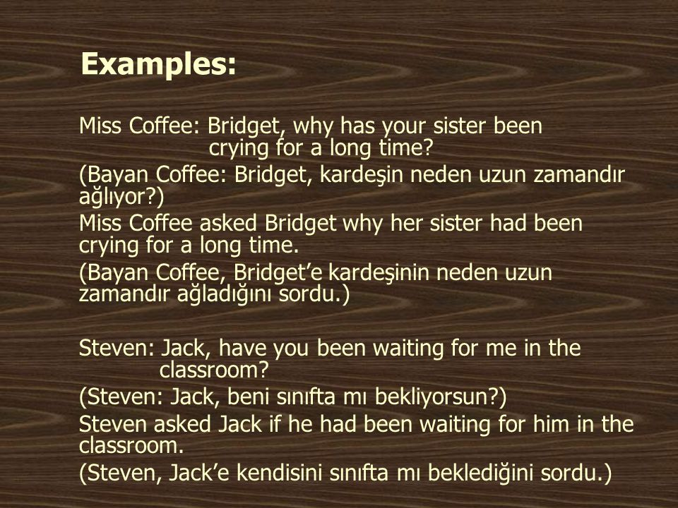 Examples: Miss Coffee: Bridget, why has your sister been crying for a long time.